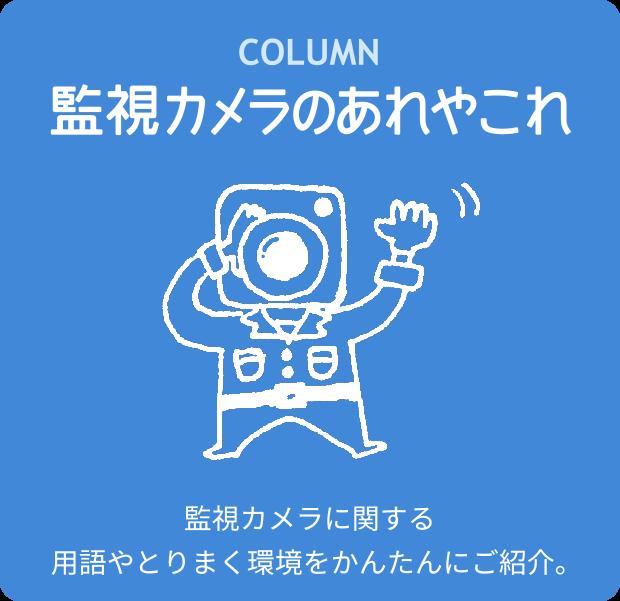 COLUMN 監視カメラのあれやこれや 監視カメラに関する用語やとりまく環境をかんたんにご紹介。